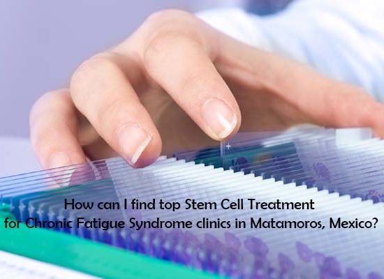 How can I find top Stem Cell Treatment for Chronic Fatigue Syndrome clinics in Matamoros